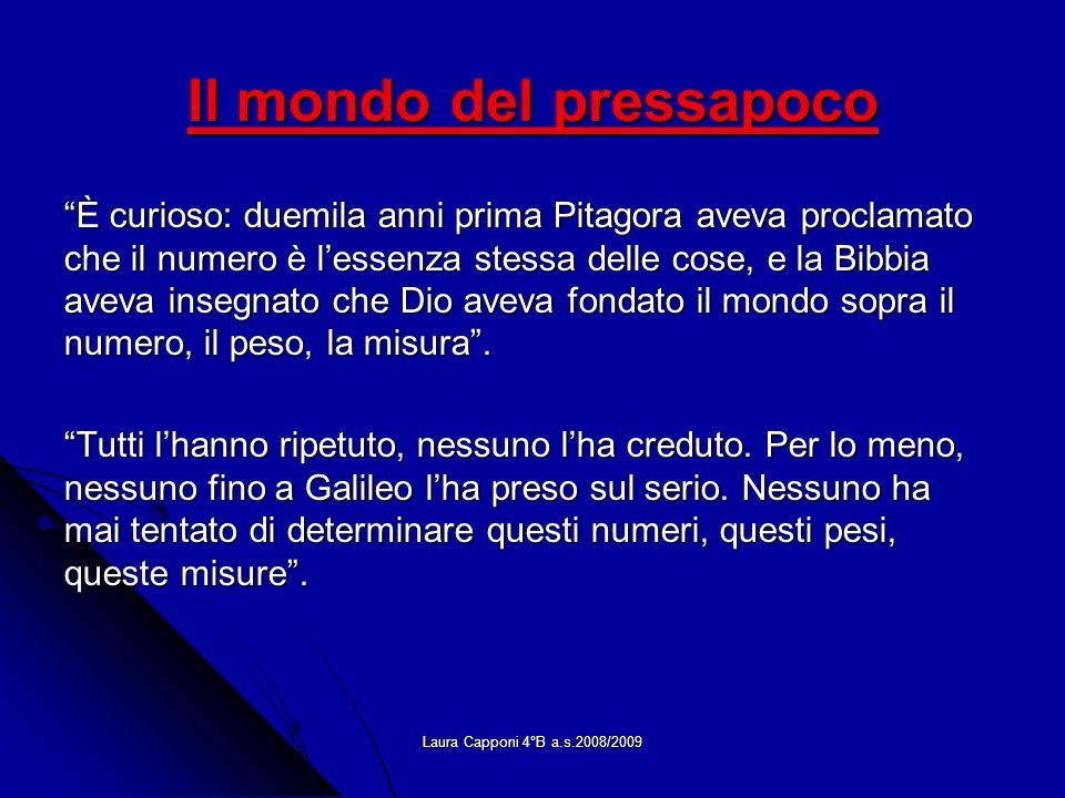Laura Capponi 4°B a.s.2008/2009 Il mondo del pressapoco È curioso: duemila anni prima Pitagora aveva proclamato che il numero è lessenza stessa delle