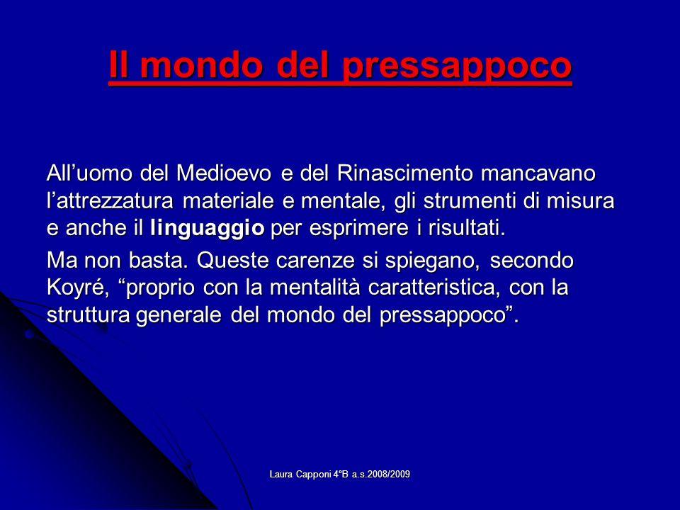 Laura Capponi 4°B a.s.2008/2009 Il mondo del pressappoco Alluomo del Medioevo e del Rinascimento mancavano lattrezzatura materiale e mentale, gli stru