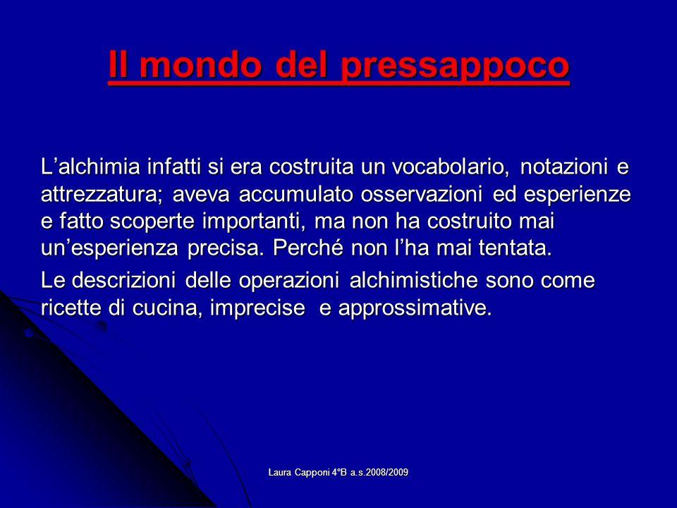 Laura Capponi 4°B a.s.2008/2009 Il mondo del pressappoco Lalchimia infatti si era costruita un vocabolario, notazioni e attrezzatura; aveva accumulato