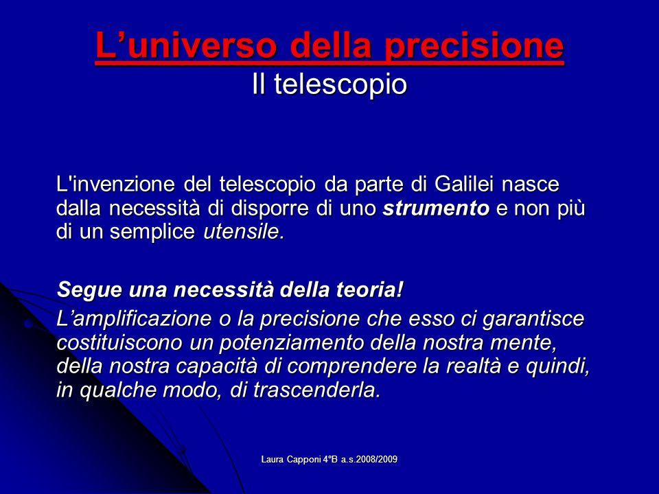 Laura Capponi 4°B a.s.2008/2009 Luniverso della precisione Il telescopio L'invenzione del telescopio da parte di Galilei nasce dalla necessità di disp