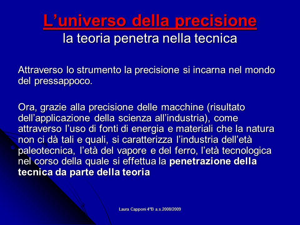 Laura Capponi 4°B a.s.2008/2009 Luniverso della precisione la teoria penetra nella tecnica Attraverso lo strumento la precisione si incarna nel mondo