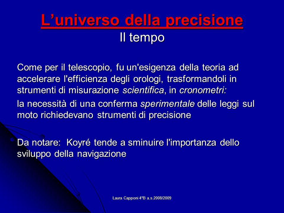 Laura Capponi 4°B a.s.2008/2009 Luniverso della precisione Il tempo Come per il telescopio, fu un'esigenza della teoria ad accelerare l'efficienza deg
