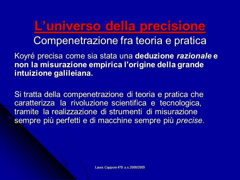 Laura Capponi 4°B a.s.2008/2009 Luniverso della precisione Compenetrazione fra teoria e pratica Koyré precisa come sia stata una deduzione razionale e