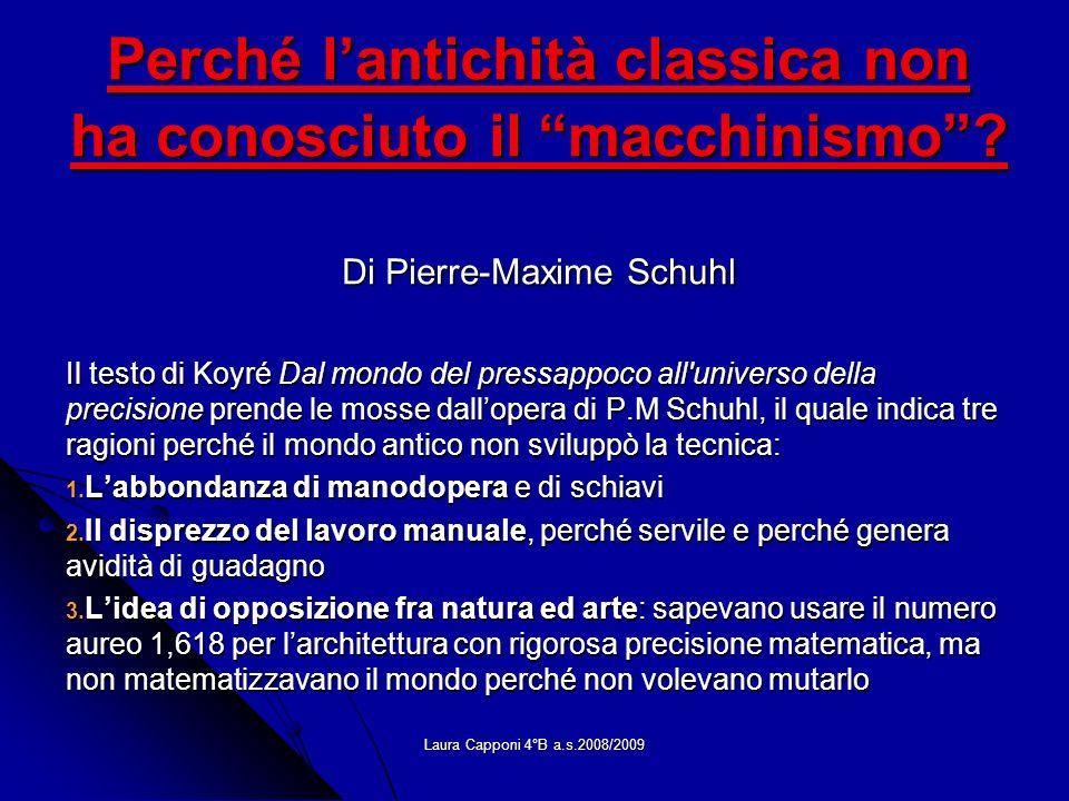 Laura Capponi 4°B a.s.2008/2009 Perché lantichità classica non ha conosciuto il macchinismo? Di Pierre-Maxime Schuhl Il testo di Koyré Dal mondo del p