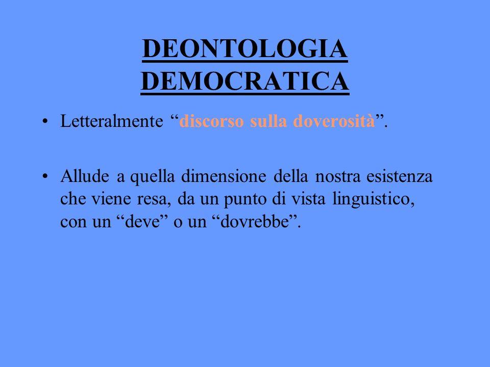 DEONTOLOGIA DEMOCRATICA Letteralmente discorso sulla doverosità. Allude a quella dimensione della nostra esistenza che viene resa, da un punto di vist