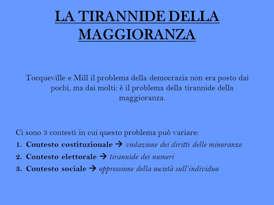 LA TIRANNIDE DELLA MAGGIORANZA Tocqueville e Mill il problema della democrazia non era posto dai pochi, ma dai molti: è il problema della tirannide de