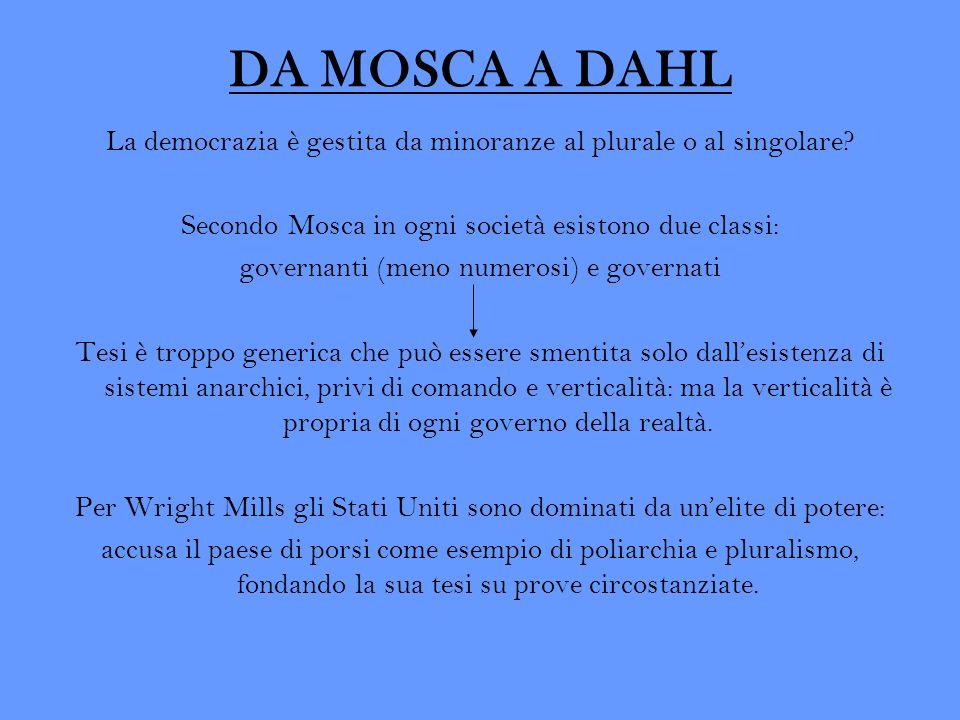 DA MOSCA A DAHL La democrazia è gestita da minoranze al plurale o al singolare? Secondo Mosca in ogni società esistono due classi: governanti (meno nu