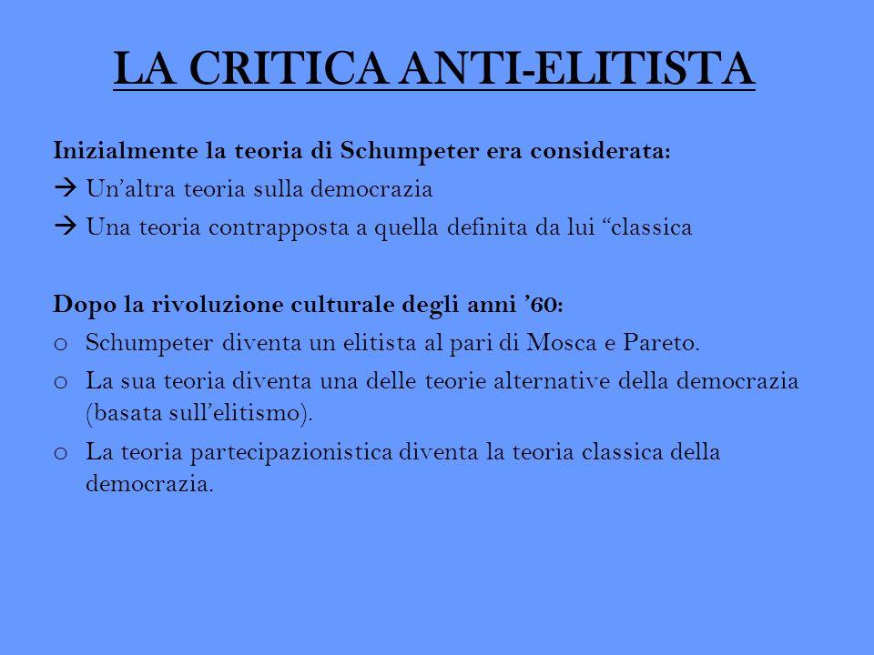 LA CRITICA ANTI-ELITISTA Inizialmente la teoria di Schumpeter era considerata: Unaltra teoria sulla democrazia Una teoria contrapposta a quella defini