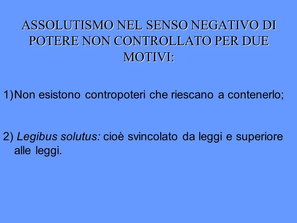 ASSOLUTISMO NEL SENSO NEGATIVO DI POTERE NON CONTROLLATO PER DUE MOTIVI: 1)Non esistono contropoteri che riescano a contenerlo; 2) Legibus solutus: ci