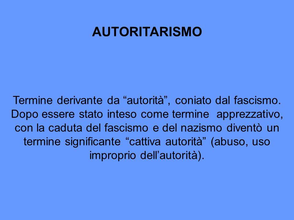 AUTORITARISMO Termine derivante da autorità, coniato dal fascismo. Dopo essere stato inteso come termine apprezzativo, con la caduta del fascismo e de