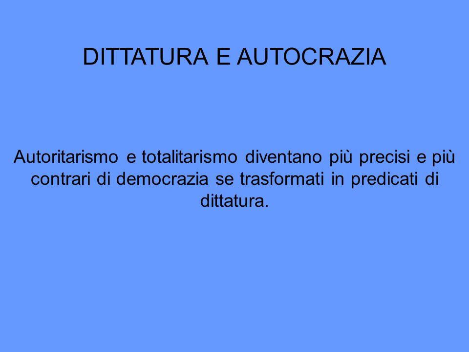 DITTATURA E AUTOCRAZIA Autoritarismo e totalitarismo diventano più precisi e più contrari di democrazia se trasformati in predicati di dittatura.