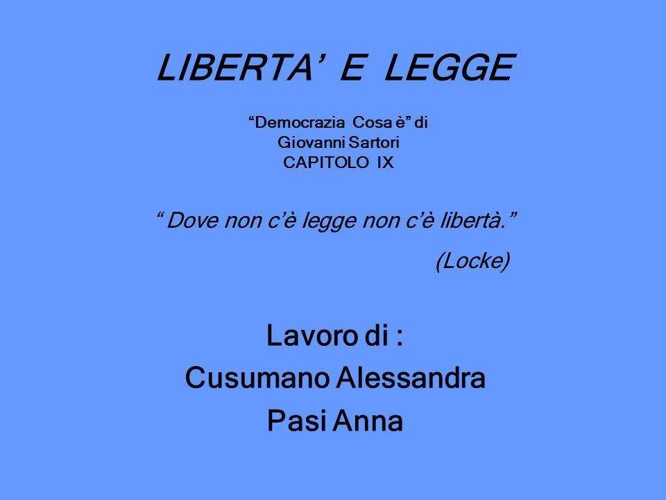 LIBERTA E LEGGE Lavoro di : Cusumano Alessandra Pasi Anna Democrazia Cosa è di Giovanni Sartori CAPITOLO IX Dove non cè legge non cè libertà. (Locke)