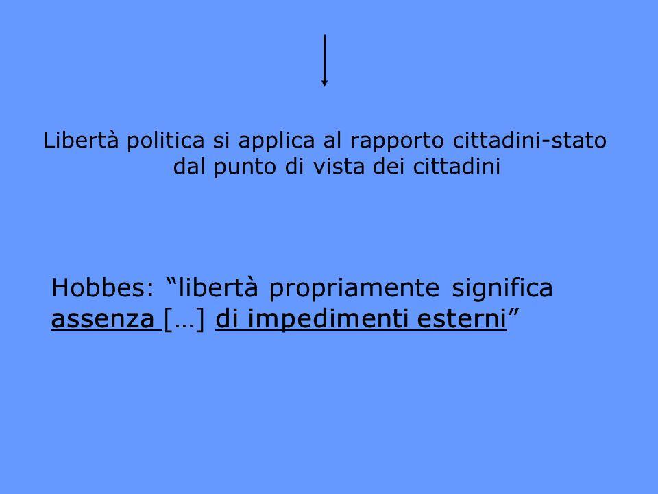 Libertà politica si applica al rapporto cittadini-stato dal punto di vista dei cittadini Hobbes: libertà propriamente significa assenza […] di impedim
