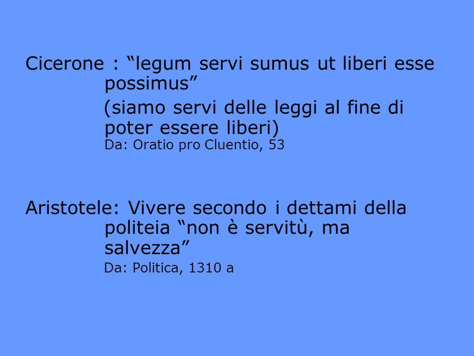 Cicerone : legum servi sumus ut liberi esse possimus (siamo servi delle leggi al fine di poter essere liberi) Da: Oratio pro Cluentio, 53 Aristotele: