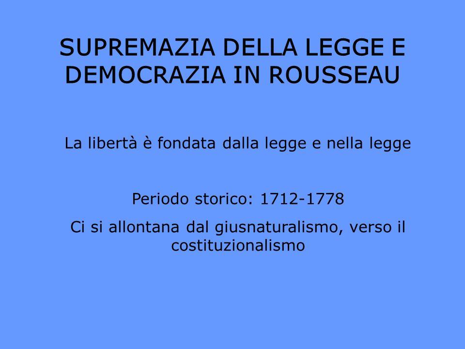 SUPREMAZIA DELLA LEGGE E DEMOCRAZIA IN ROUSSEAU La libertà è fondata dalla legge e nella legge Periodo storico: 1712-1778 Ci si allontana dal giusnatu