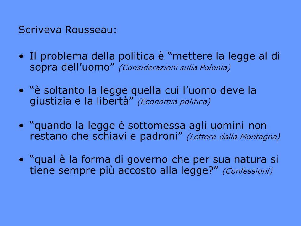 Scriveva Rousseau: Il problema della politica è mettere la legge al di sopra delluomo (Considerazioni sulla Polonia) è soltanto la legge quella cui lu