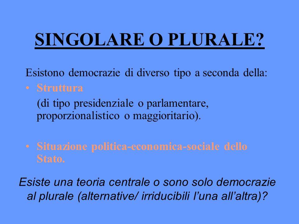 SINGOLARE O PLURALE? Esistono democrazie di diverso tipo a seconda della: Struttura (di tipo presidenziale o parlamentare, proporzionalistico o maggio