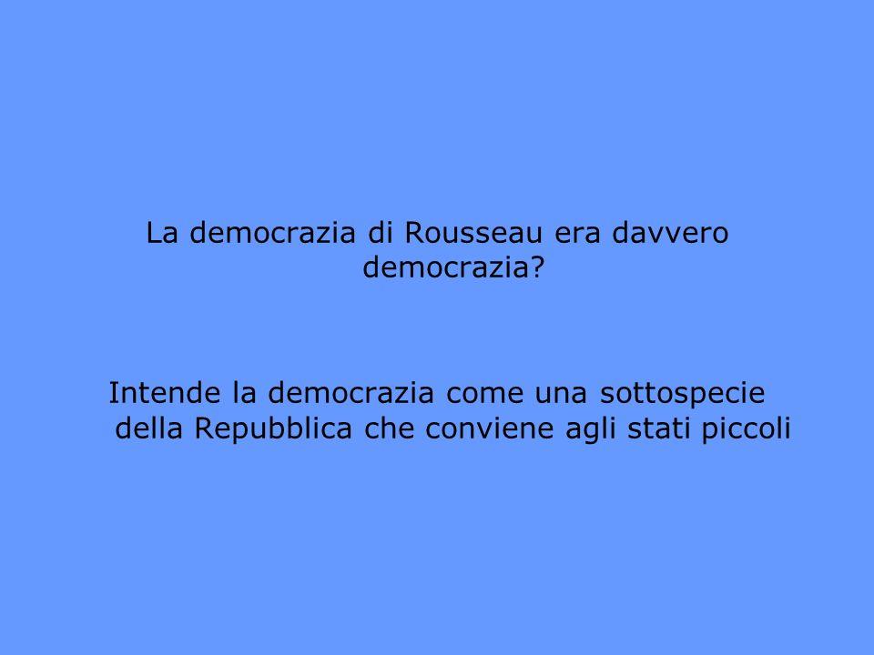 La democrazia di Rousseau era davvero democrazia? Intende la democrazia come una sottospecie della Repubblica che conviene agli stati piccoli