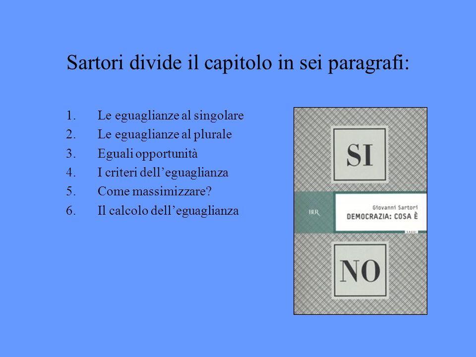 Sartori divide il capitolo in sei paragrafi: 1.Le eguaglianze al singolare 2.Le eguaglianze al plurale 3.Eguali opportunità 4.I criteri delleguaglianz