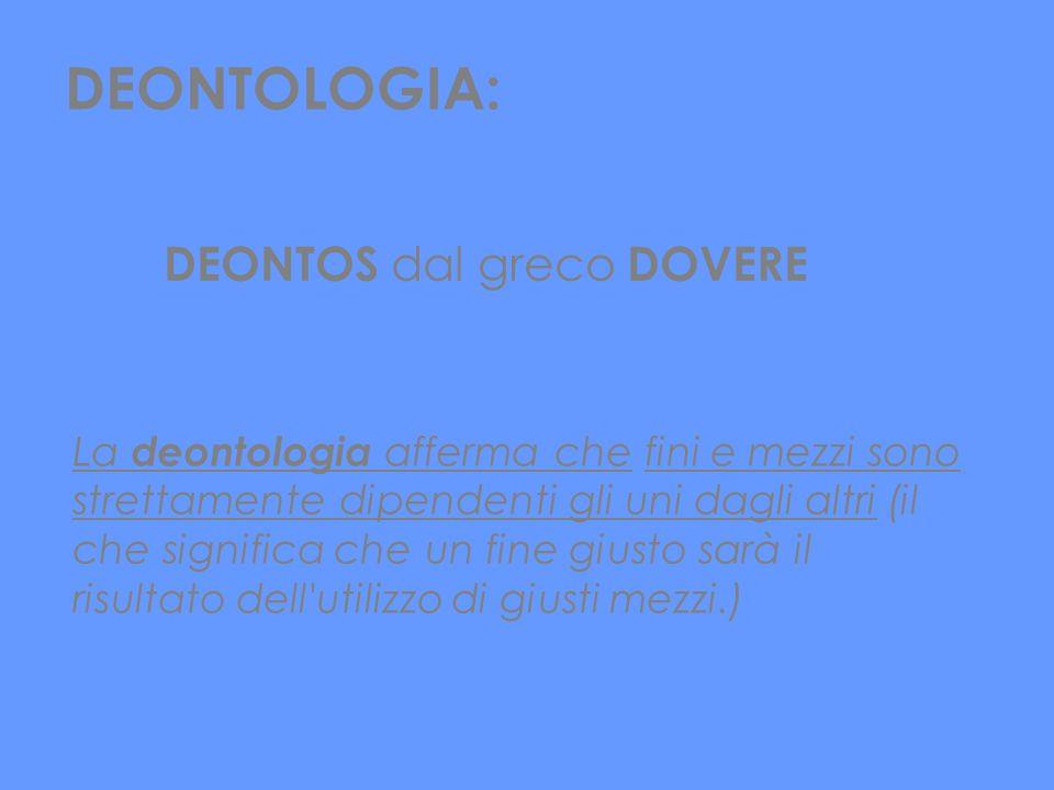 DEONTOLOGIA: DEONTOS dal greco DOVERE La deontologia afferma che fini e mezzi sono strettamente dipendenti gli uni dagli altri (il che significa che u