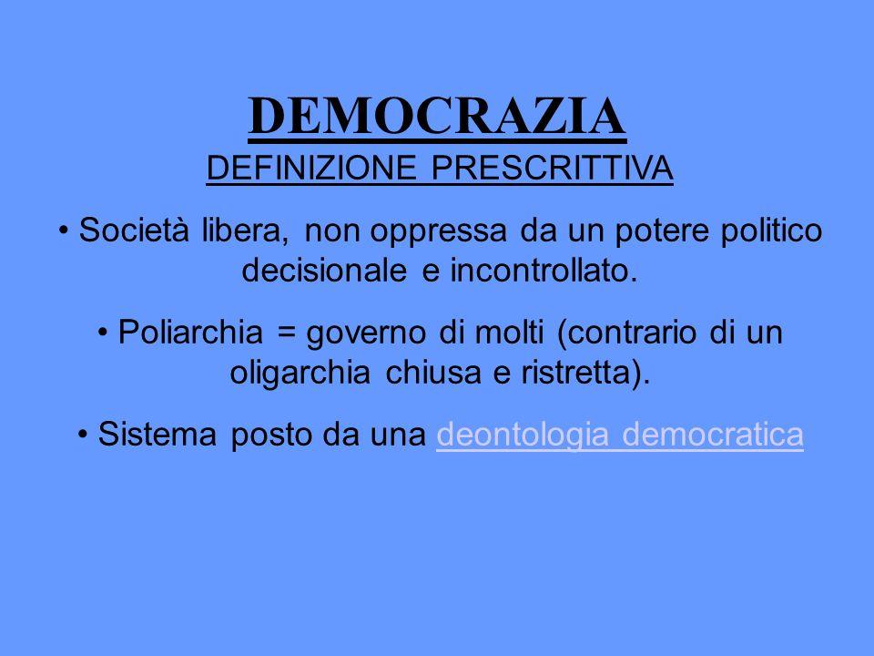 DEMOCRAZIA DEFINIZIONE PRESCRITTIVA Società libera, non oppressa da un potere politico decisionale e incontrollato. Poliarchia = governo di molti (con