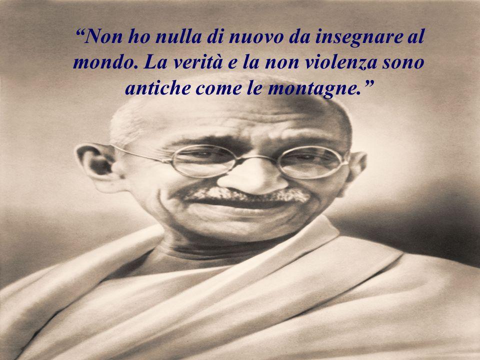Non ho nulla di nuovo da insegnare al mondo. La verità e la non violenza sono antiche come le montagne.