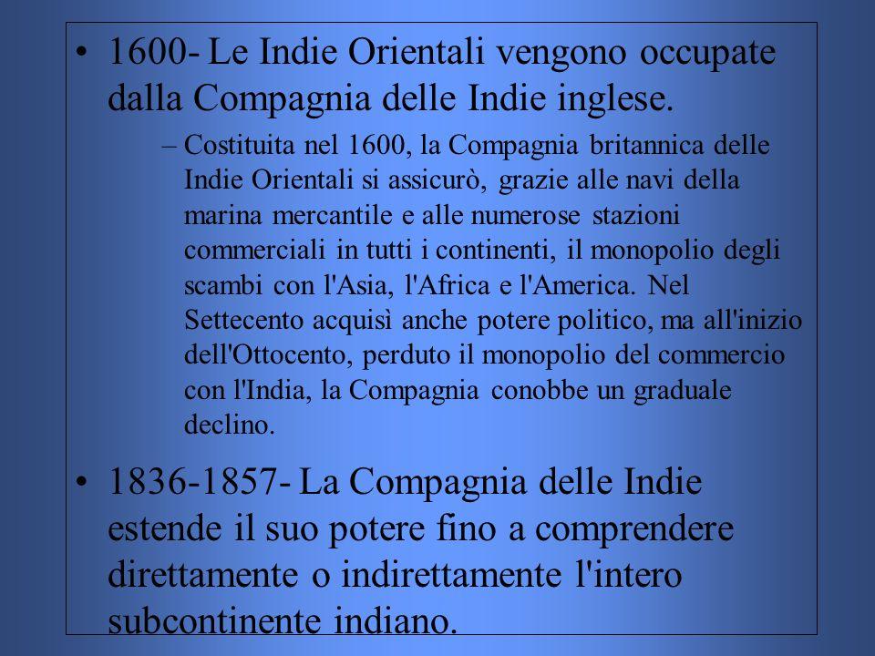 1600- Le Indie Orientali vengono occupate dalla Compagnia delle Indie inglese. –Costituita nel 1600, la Compagnia britannica delle Indie Orientali si