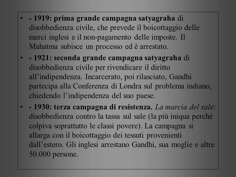- 1919: prima grande campagna satyagraha di disobbedienza civile, che prevede il boicottaggio delle merci inglesi e il non-pagamento delle imposte. Il