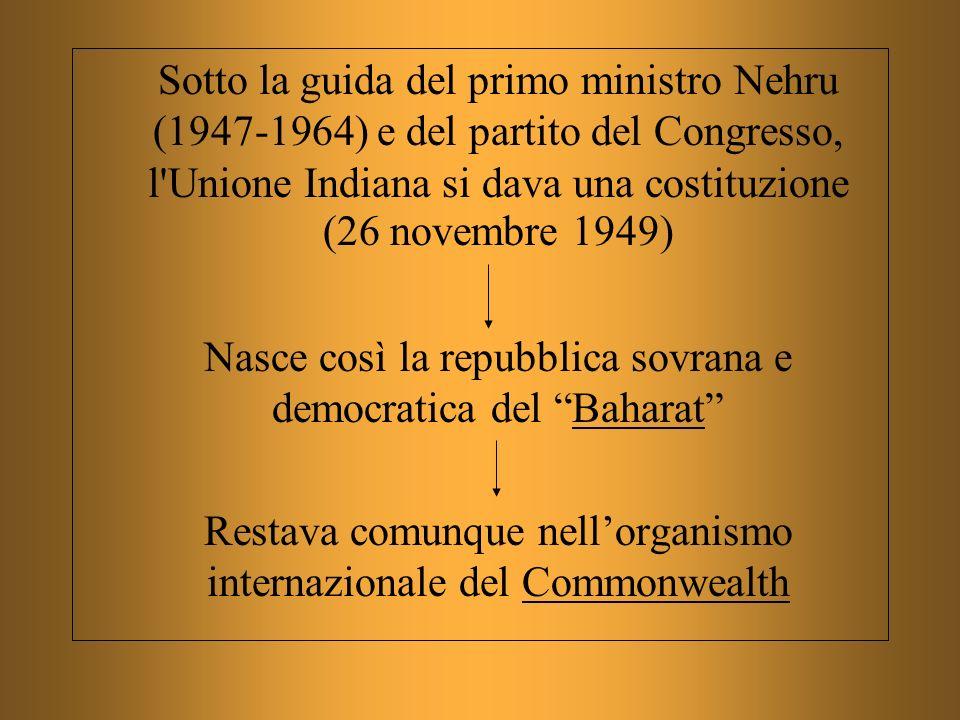 Sotto la guida del primo ministro Nehru (1947-1964) e del partito del Congresso, l'Unione Indiana si dava una costituzione (26 novembre 1949) Nasce co