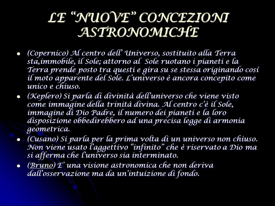 LE NUOVE CONCEZIONI ASTRONOMICHE (Copernico) Al centro dell Universo, sostituito alla Terra sta,immobile, il Sole; attorno al Sole ruotano i pianeti e