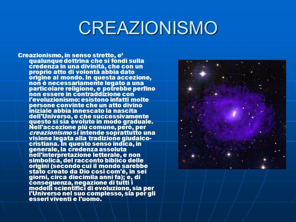 CREAZIONISMO Creazionismo, in senso stretto, e qualunque dottrina che si fondi sulla credenza in una divinità, che con un proprio atto di volontà abbi