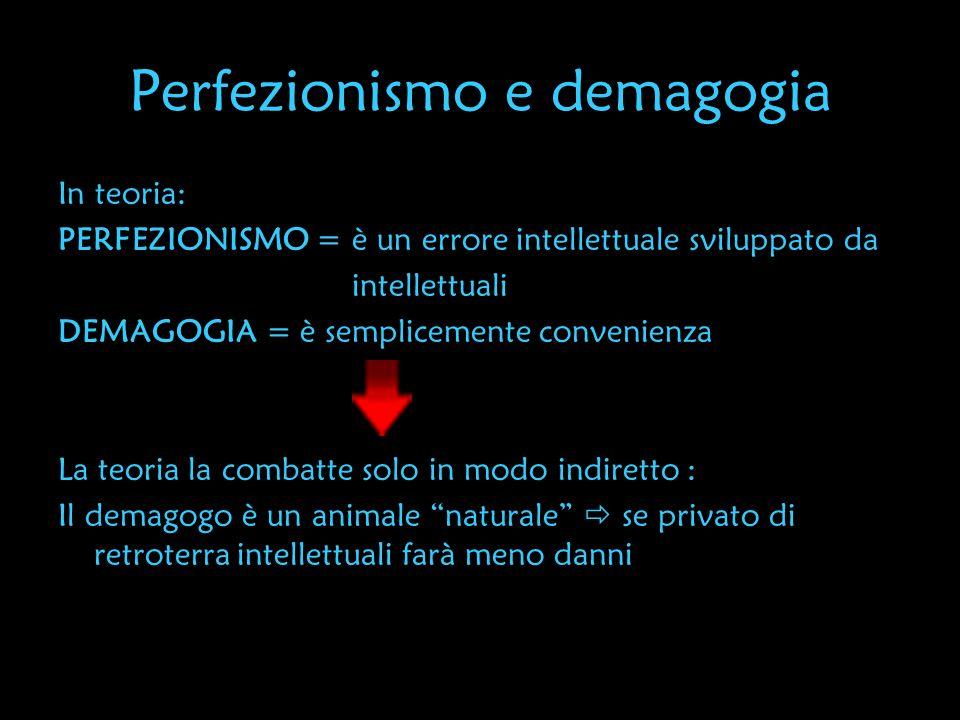 Perfezionismo e demagogia In teoria: PERFEZIONISMO = è un errore intellettuale sviluppato da intellettuali DEMAGOGIA = è semplicemente convenienza La