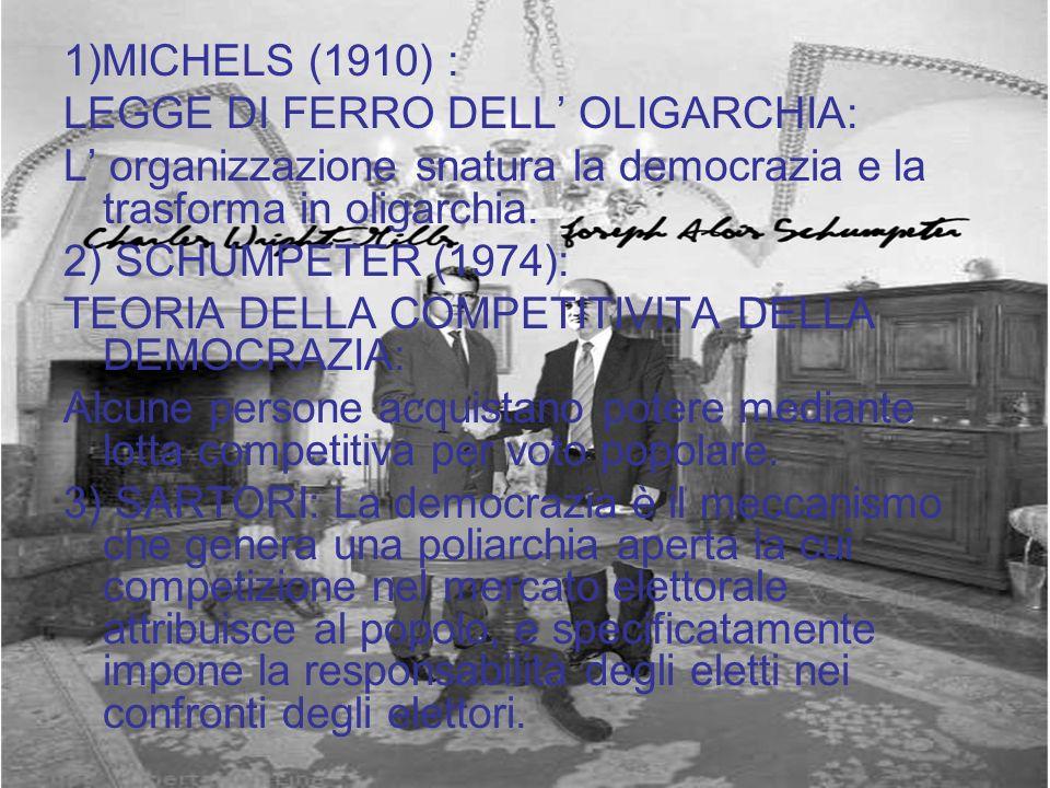 1)MICHELS (1910) : LEGGE DI FERRO DELL OLIGARCHIA: L organizzazione snatura la democrazia e la trasforma in oligarchia. 2) SCHUMPETER (1974): TEORIA D