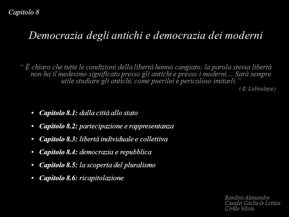 Capitolo 8 Democrazia degli antichi e democrazia dei moderni È chiaro che tutte le condizioni della libertà hanno cangiato; la parola stessa libertà n