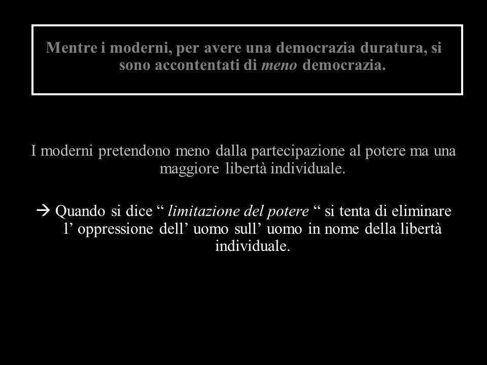 Mentre i moderni, per avere una democrazia duratura, si sono accontentati di meno democrazia. I moderni pretendono meno dalla partecipazione al potere