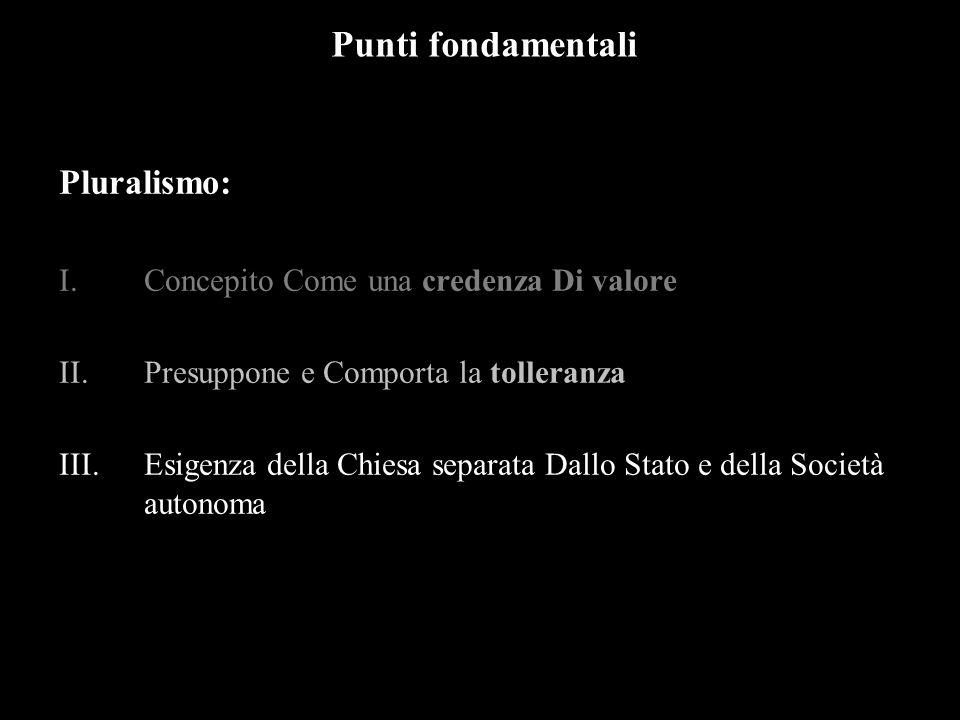 Punti fondamentali Pluralismo: I.Concepito Come una credenza Di valore II.Presuppone e Comporta la tolleranza III.Esigenza della Chiesa separata Dallo