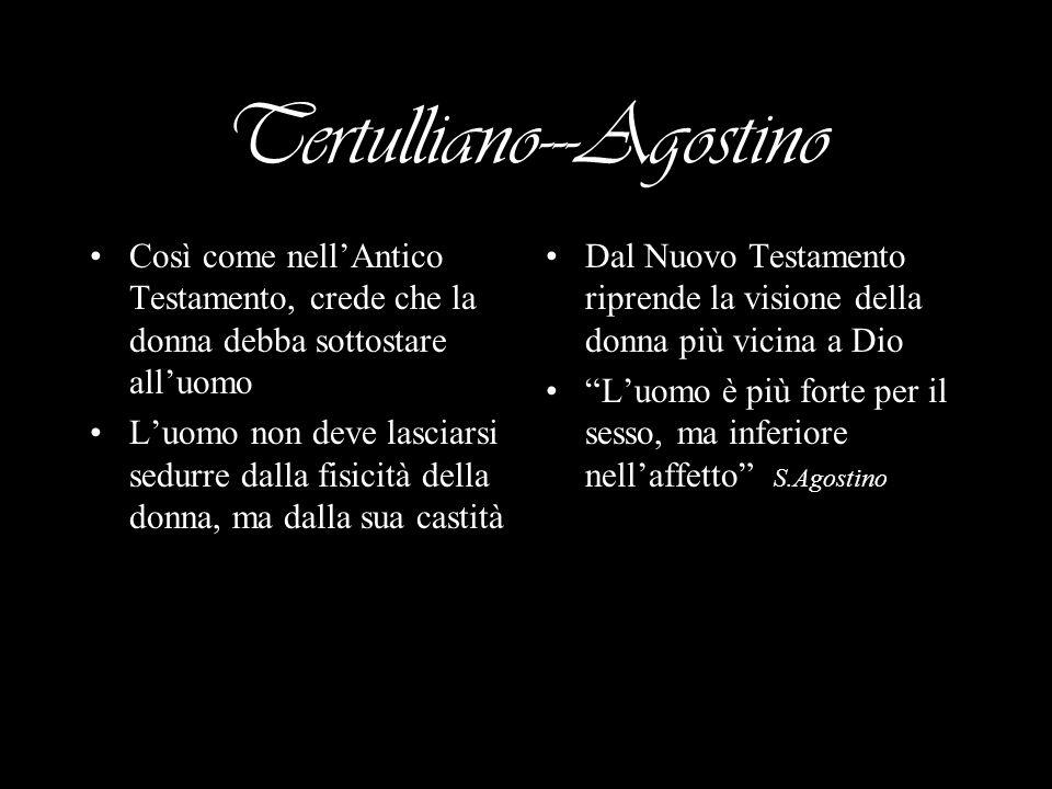 Tertulliano---Agostino Così come nellAntico Testamento, crede che la donna debba sottostare alluomo Luomo non deve lasciarsi sedurre dalla fisicità della donna, ma dalla sua castità Dal Nuovo Testamento riprende la visione della donna più vicina a Dio Luomo è più forte per il sesso, ma inferiore nellaffetto S.Agostino