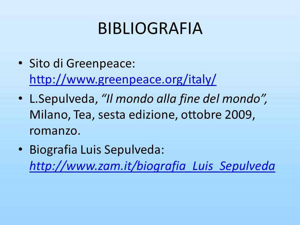 BIBLIOGRAFIA Sito di Greenpeace: http://www.greenpeace.org/italy/ http://www.greenpeace.org/italy/ L.Sepulveda, Il mondo alla fine del mondo, Milano,