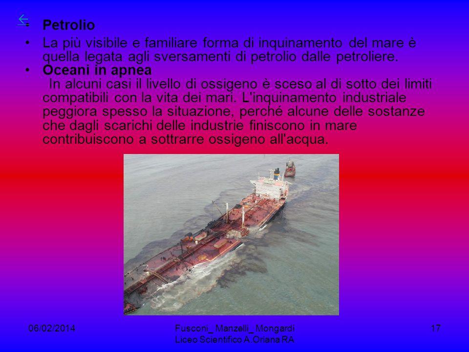 06/02/2014Fusconi_ Manzelli_ Mongardi Liceo Scientifico A.Oriana RA 17 Petrolio La più visibile e familiare forma di inquinamento del mare è quella legata agli sversamenti di petrolio dalle petroliere.