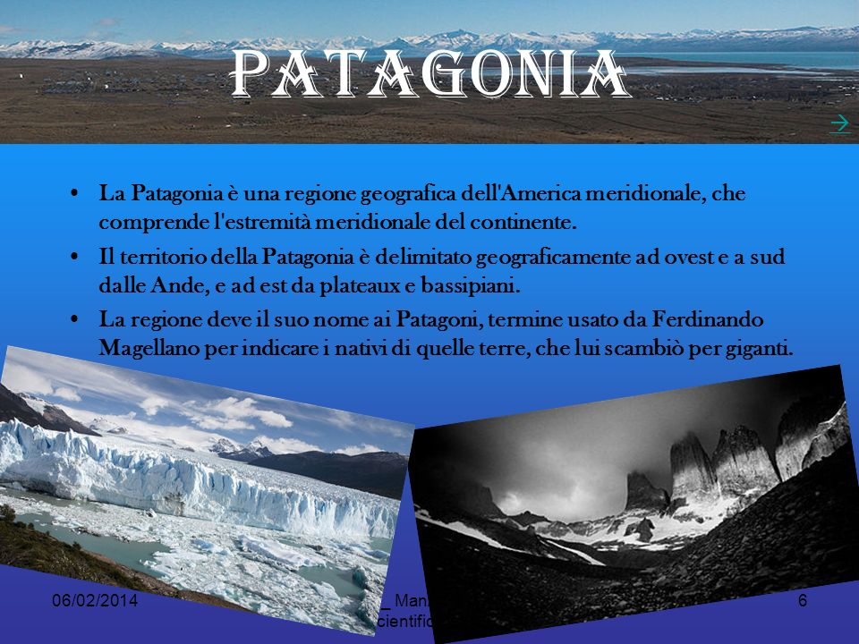 06/02/2014Fusconi_ Manzelli_ Mongardi Liceo Scientifico A.Oriana RA 6 PATAGONIA La Patagonia è una regione geografica dell America meridionale, che comprende l estremità meridionale del continente.