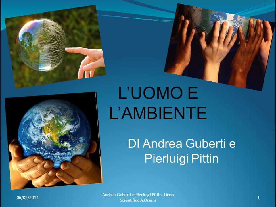 LUOMO E LAMBIENTE DI Andrea Guberti e Pierluigi Pittin 06/02/20141 Andrea Guberti e Pierluigi Pittin- Liceo Scientifico A.Oriani