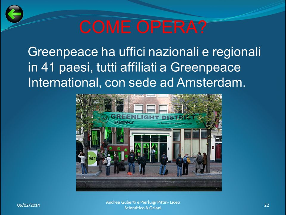 COME OPERA? Greenpeace ha uffici nazionali e regionali in 41 paesi, tutti affiliati a Greenpeace International, con sede ad Amsterdam. 06/02/201422 An