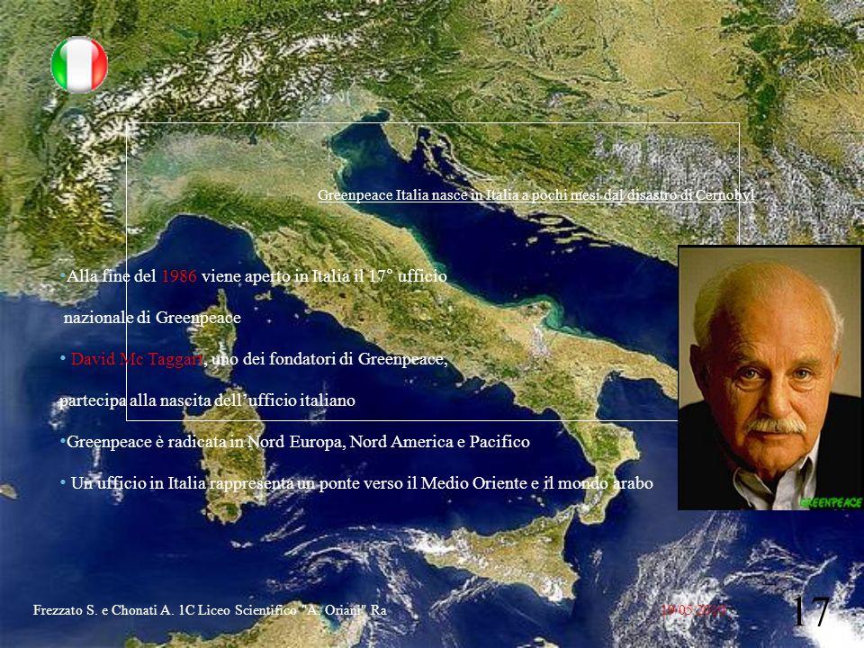 Greenpeace Italia nasce in Italia a pochi mesi dal disastro di Cernobyl Alla fine del 1986 viene aperto in Italia il 17° ufficio nazionale di Greenpeace David Mc Taggart, uno dei fondatori di Greenpeace, partecipa alla nascita dellufficio italiano Greenpeace è radicata in Nord Europa, Nord America e Pacifico Un ufficio in Italia rappresenta un ponte verso il Medio Oriente e il mondo arabo 19/05/2010 17 Frezzato S.