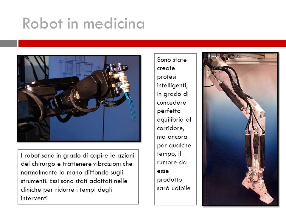 Robot in medicina I robot sono in grado di capire le azioni del chirurgo e trattenere vibrazioni che normalmente la mano diffonde sugli strumenti.