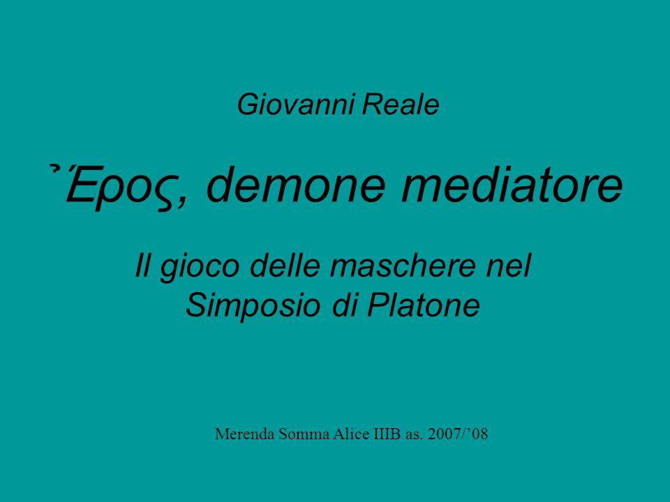 Έ ρος, demone mediatore Il gioco delle maschere nel Simposio di Platone Giovanni Reale Merenda Somma Alice IIIB as. 2007/08