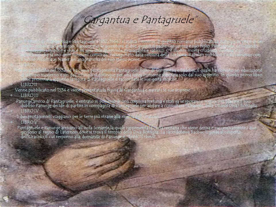 Gargantua e Pantagruele Con il titiolo di Gargantua e Pantagruele(1532-1564) si indica linsieme di quattro romanzi pubblicati da Rabelais in vita e di un quinto pubblicato postumo.