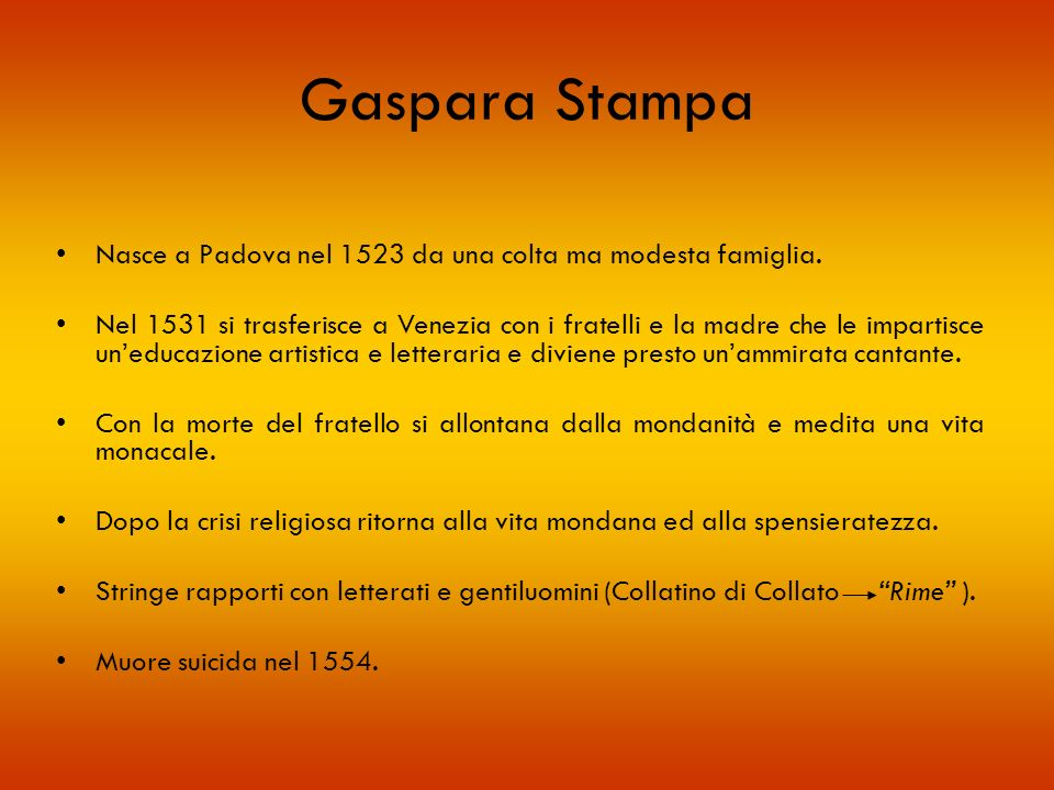 Gaspara Stampa Nasce a Padova nel 1523 da una colta ma modesta famiglia. Nel 1531 si trasferisce a Venezia con i fratelli e la madre che le impartisce