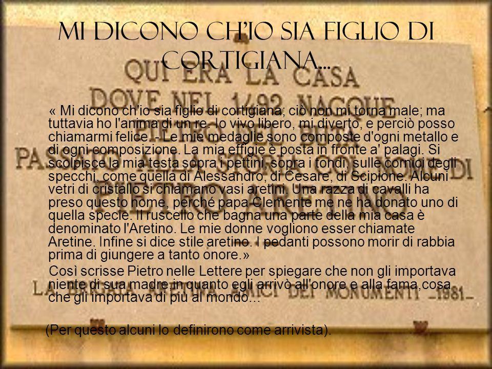 Le Opere L Aretino fu un grande poeta,ma fu anche drammaturgo e scrisse opere religiose(ma solo per farsi benvolere nell ambito cattolico romano) Principalmente i suoi componimenti erano di stampo popolano,con linguaggio medio-basso e frequenti riferimenti sessuali.