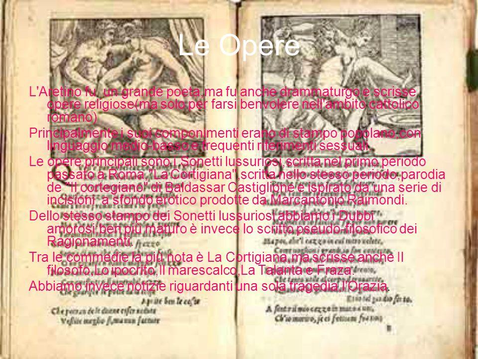 Le Opere L'Aretino fu un grande poeta,ma fu anche drammaturgo e scrisse opere religiose(ma solo per farsi benvolere nell'ambito cattolico romano) Prin