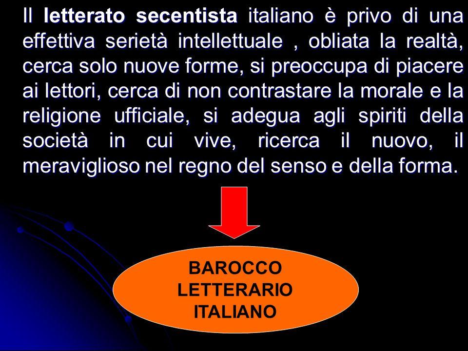 Il letterato secentista italiano è privo di una effettiva serietà intellettuale, obliata la realtà, cerca solo nuove forme, si preoccupa di piacere ai